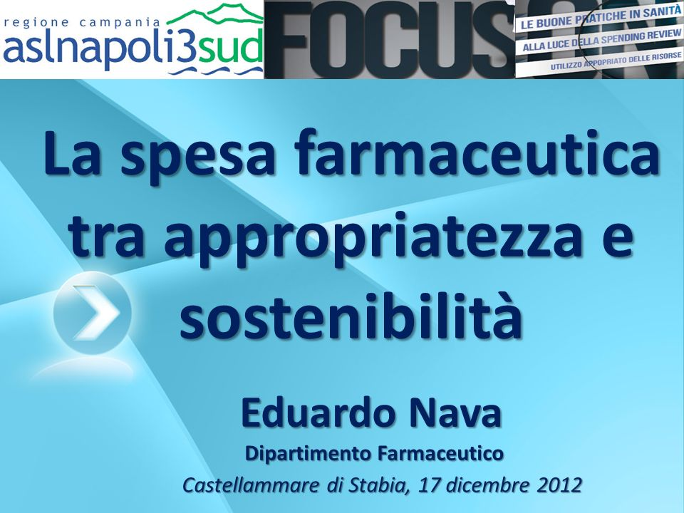 La spesa farmaceutica tra appropriatezza e sostenibilità Eduardo Nava Dipartimento Farmaceutico Dipartimento Farmaceutico Castellammare di Stabia, 17 dicembre 2012