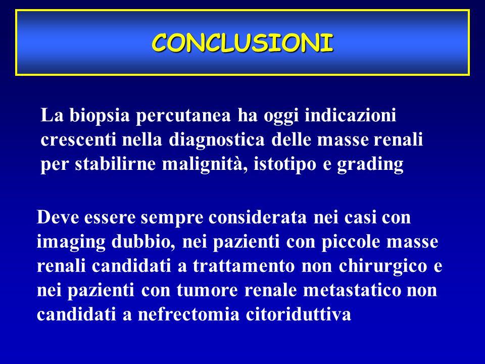 La biopsia percutanea ha oggi indicazioni crescenti nella diagnostica delle masse renali per stabilirne malignità, istotipo e grading CONCLUSIONI Deve