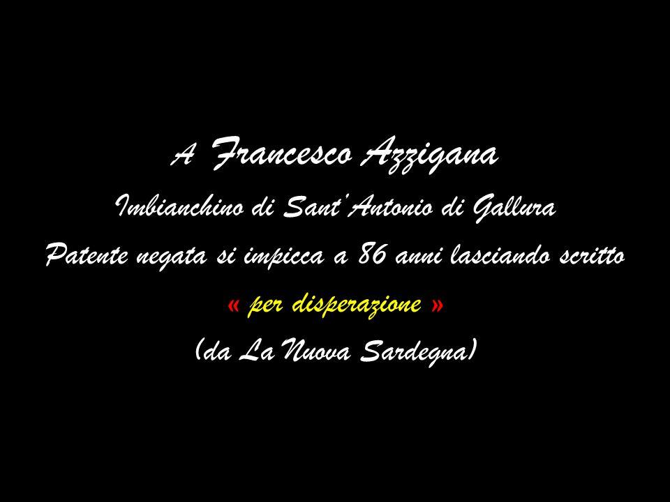 A Francesco Azzigana Imbianchino di SantAntonio di Gallura Patente negata si impicca a 86 anni lasciando scritto « per disperazione » (da La Nuova Sardegna)