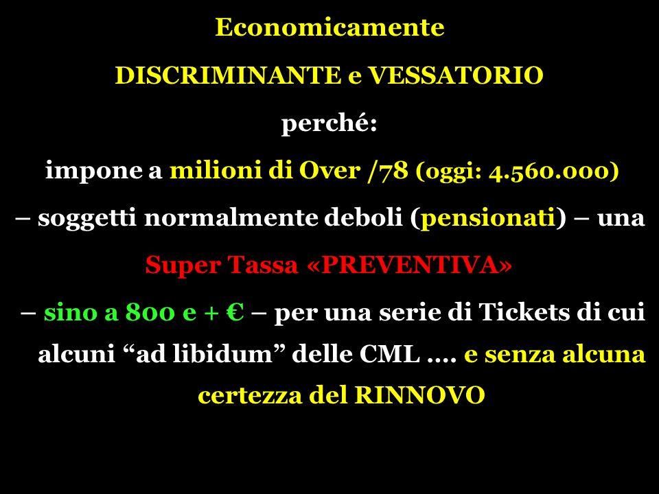 Economicamente DISCRIMINANTE e VESSATORIO perché: impone a milioni di Over /78 (oggi: 4.560.000) – soggetti normalmente deboli (pensionati) – una Super Tassa «PREVENTIVA» – sino a 800 e + – per una serie di Tickets di cui alcuni ad libidum delle CML ….
