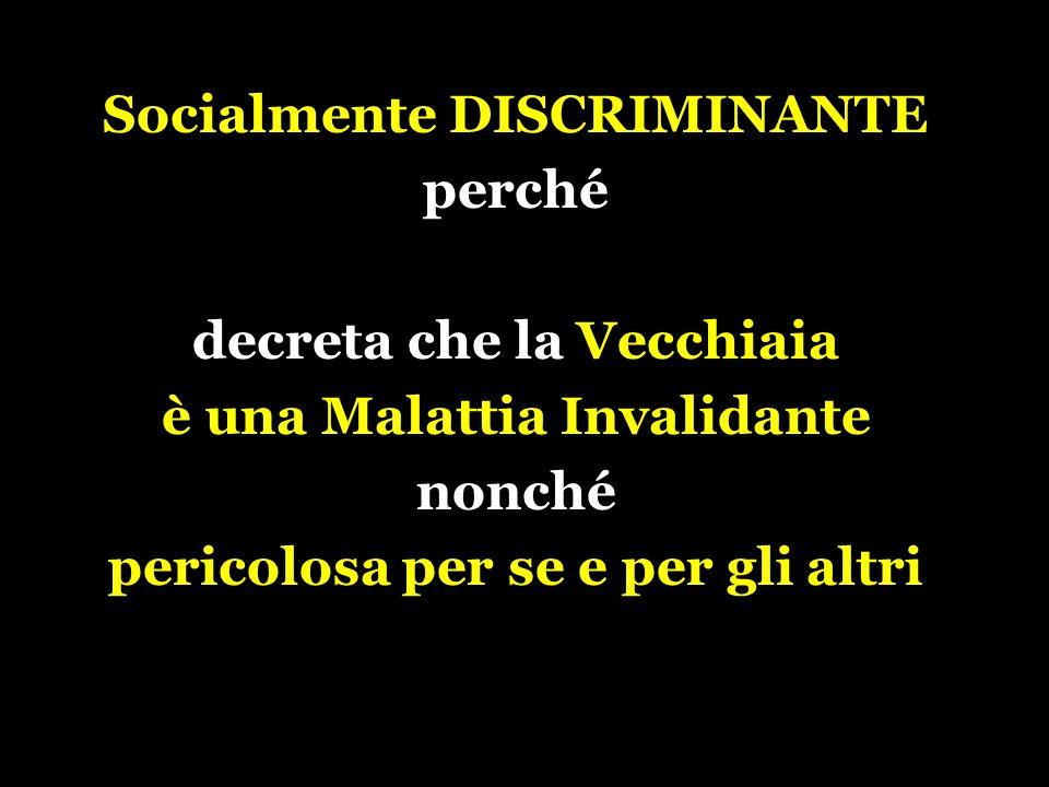 Socialmente DISCRIMINANTE perché decreta che la Vecchiaia è una Malattia Invalidante nonché pericolosa per se e per gli altri
