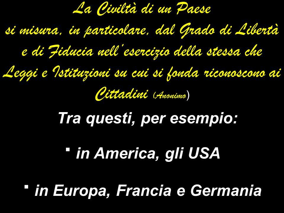La Civiltà di un Paese si misura, in particolare, dal Grado di Libertà e di Fiducia nellesercizio della stessa che Leggi e Istituzioni su cui si fonda riconoscono ai Cittadini (Anonimo) Tra questi, per esempio: · in America, gli USA · in Europa, Francia e Germania