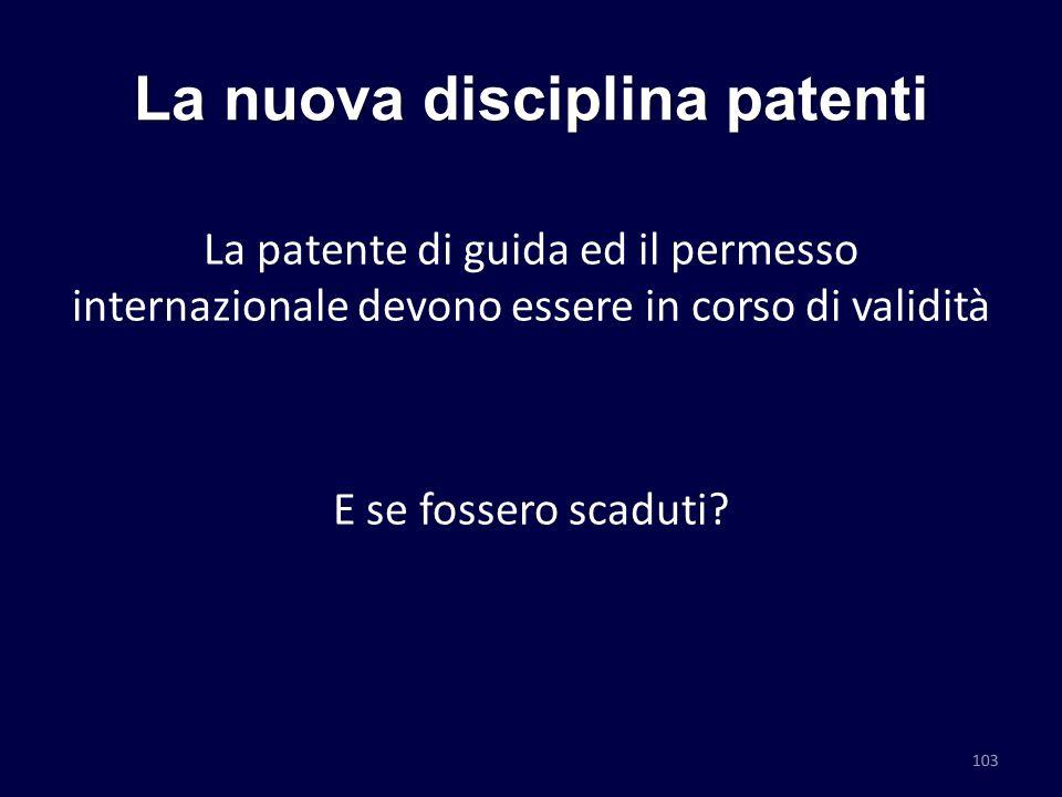 La nuova disciplina patenti La patente di guida ed il permesso internazionale devono essere in corso di validità E se fossero scaduti? 103