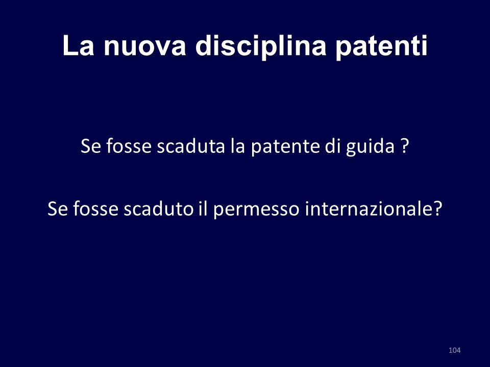 La nuova disciplina patenti Se fosse scaduta la patente di guida ? Se fosse scaduto il permesso internazionale? 104