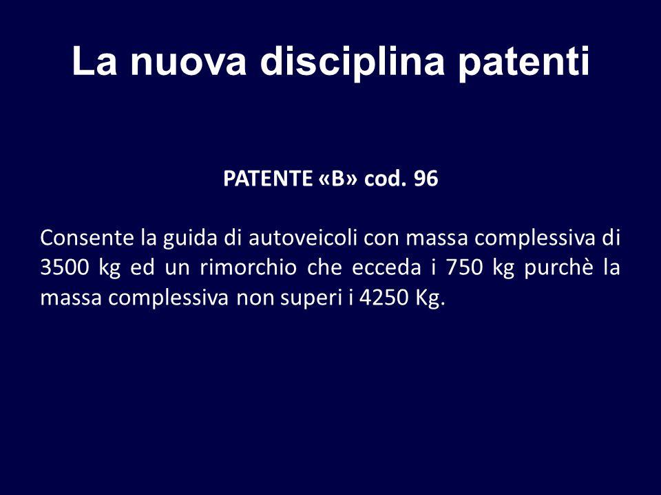 La nuova disciplina patenti PATENTE «B» cod. 96 Consente la guida di autoveicoli con massa complessiva di 3500 kg ed un rimorchio che ecceda i 750 kg