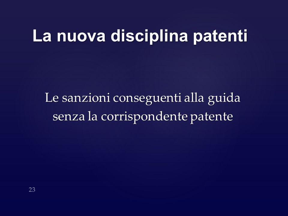 La nuova disciplina patenti Le sanzioni conseguenti alla guida senza la corrispondente patente 23