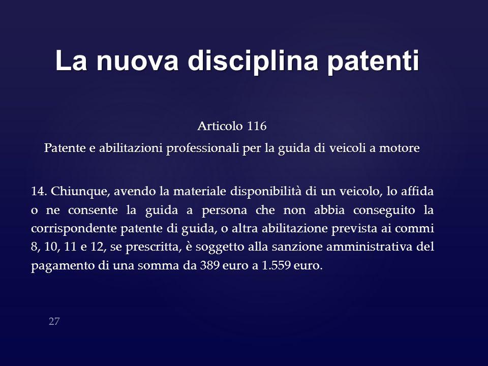 La nuova disciplina patenti Articolo 116 Patente e abilitazioni professionali per la guida di veicoli a motore 14. Chiunque, avendo la materiale dispo