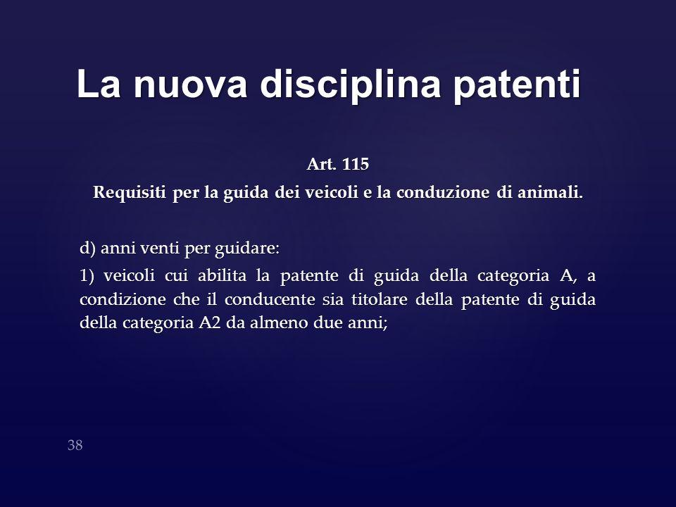 La nuova disciplina patenti Art. 115 Requisiti per la guida dei veicoli e la conduzione di animali. d) anni venti per guidare: 1) veicoli cui abilita