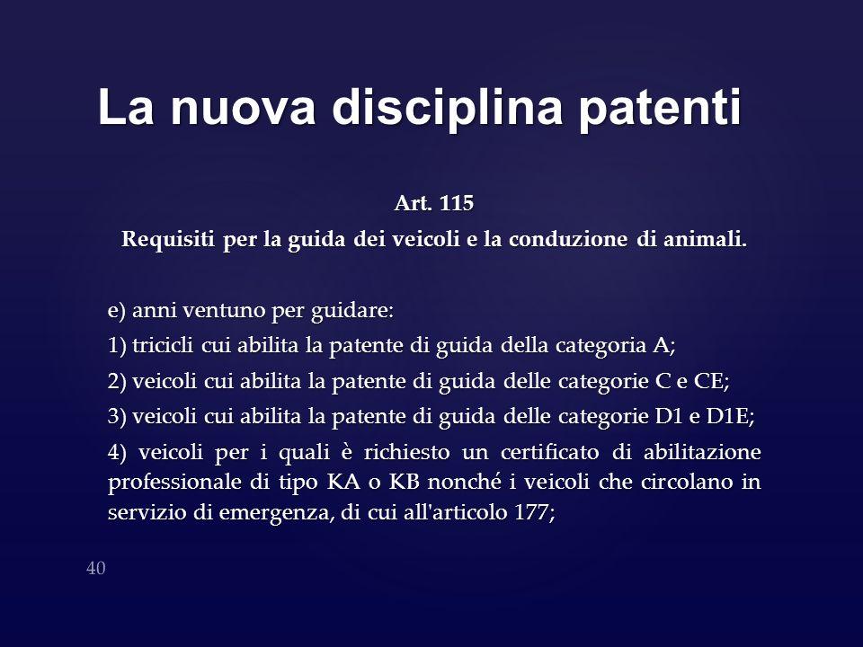 La nuova disciplina patenti Art. 115 Requisiti per la guida dei veicoli e la conduzione di animali. e) anni ventuno per guidare: 1) tricicli cui abili