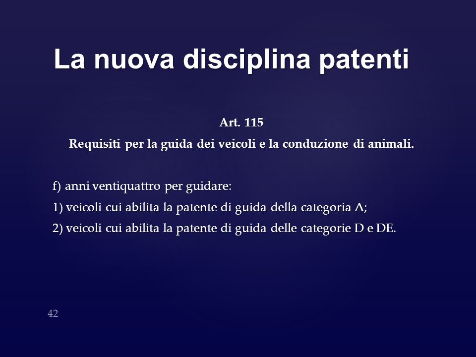 La nuova disciplina patenti Art. 115 Requisiti per la guida dei veicoli e la conduzione di animali. f) anni ventiquattro per guidare: 1) veicoli cui a