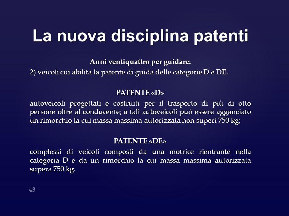 La nuova disciplina patenti Anni ventiquattro per guidare: 2) veicoli cui abilita la patente di guida delle categorie D e DE. PATENTE «D» autoveicoli