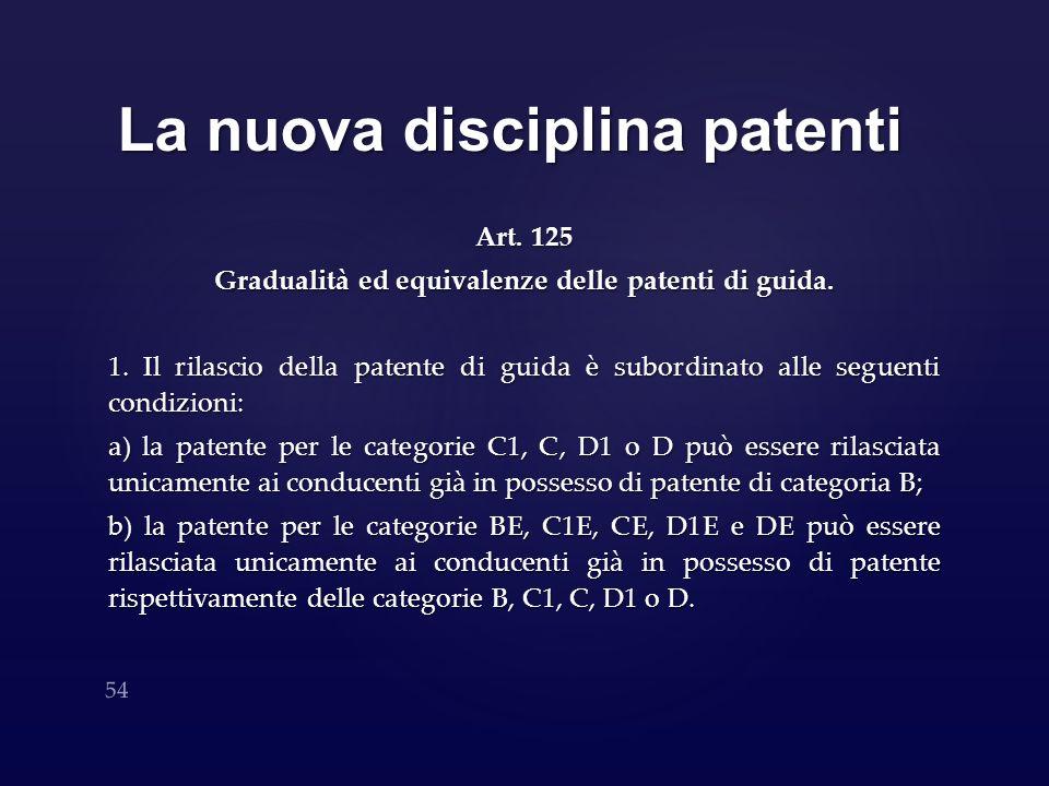 La nuova disciplina patenti Art. 125 Gradualità ed equivalenze delle patenti di guida. 1. Il rilascio della patente di guida è subordinato alle seguen