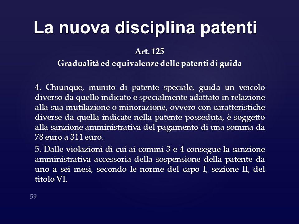 La nuova disciplina patenti Art. 125 Gradualità ed equivalenze delle patenti di guida 4. Chiunque, munito di patente speciale, guida un veicolo divers