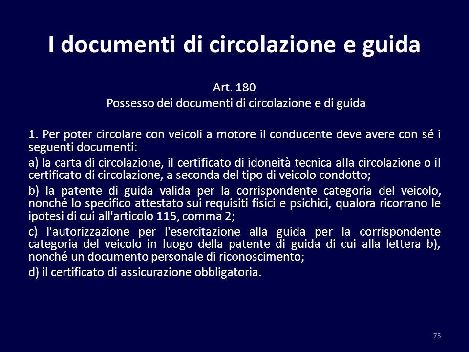 I documenti di circolazione e guida Art. 180 Possesso dei documenti di circolazione e di guida 1. Per poter circolare con veicoli a motore il conducen