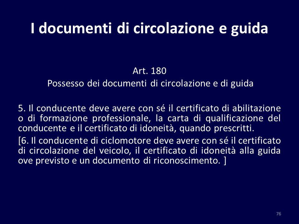 I documenti di circolazione e guida Art. 180 Possesso dei documenti di circolazione e di guida 5. Il conducente deve avere con sé il certificato di ab