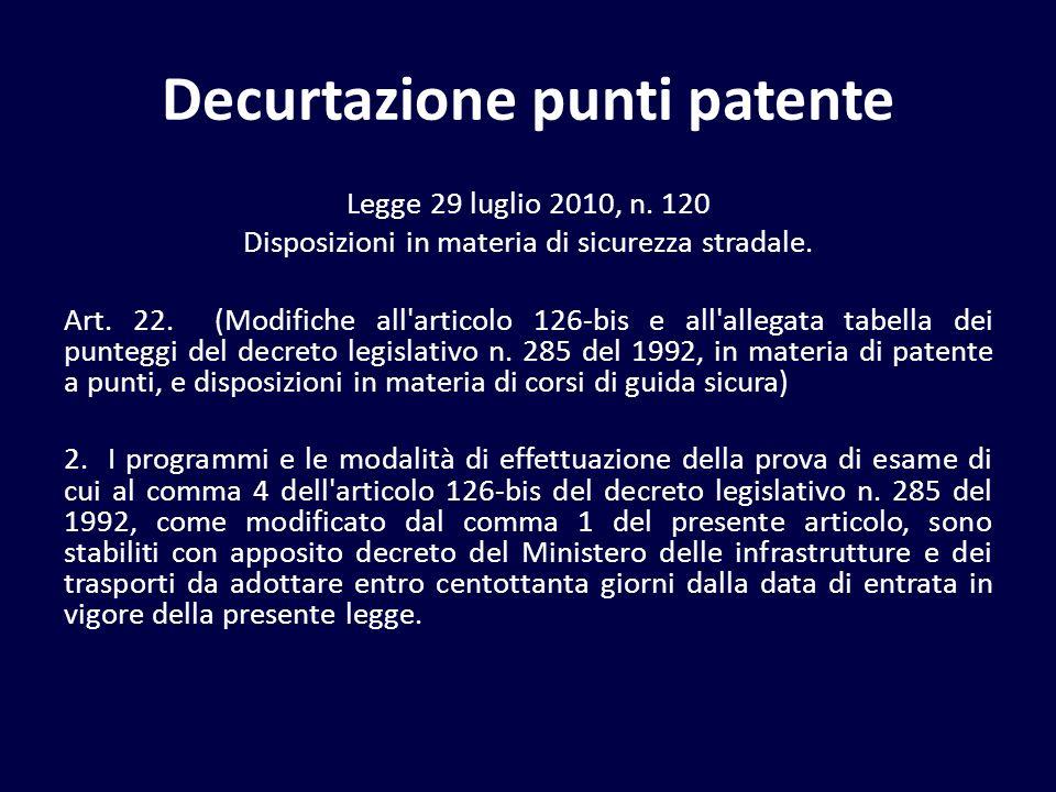 Decurtazione punti patente Legge 29 luglio 2010, n. 120 Disposizioni in materia di sicurezza stradale. Art. 22. (Modifiche all'articolo 126-bis e all'