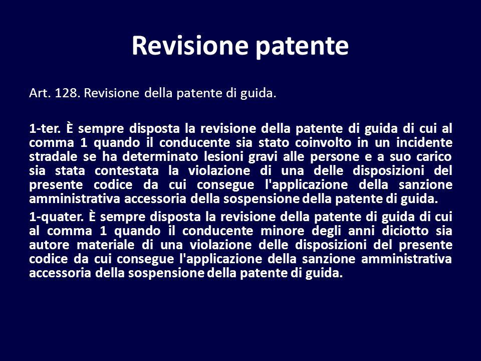 Revisione patente Art. 128. Revisione della patente di guida. 1-ter. È sempre disposta la revisione della patente di guida di cui al comma 1 quando il