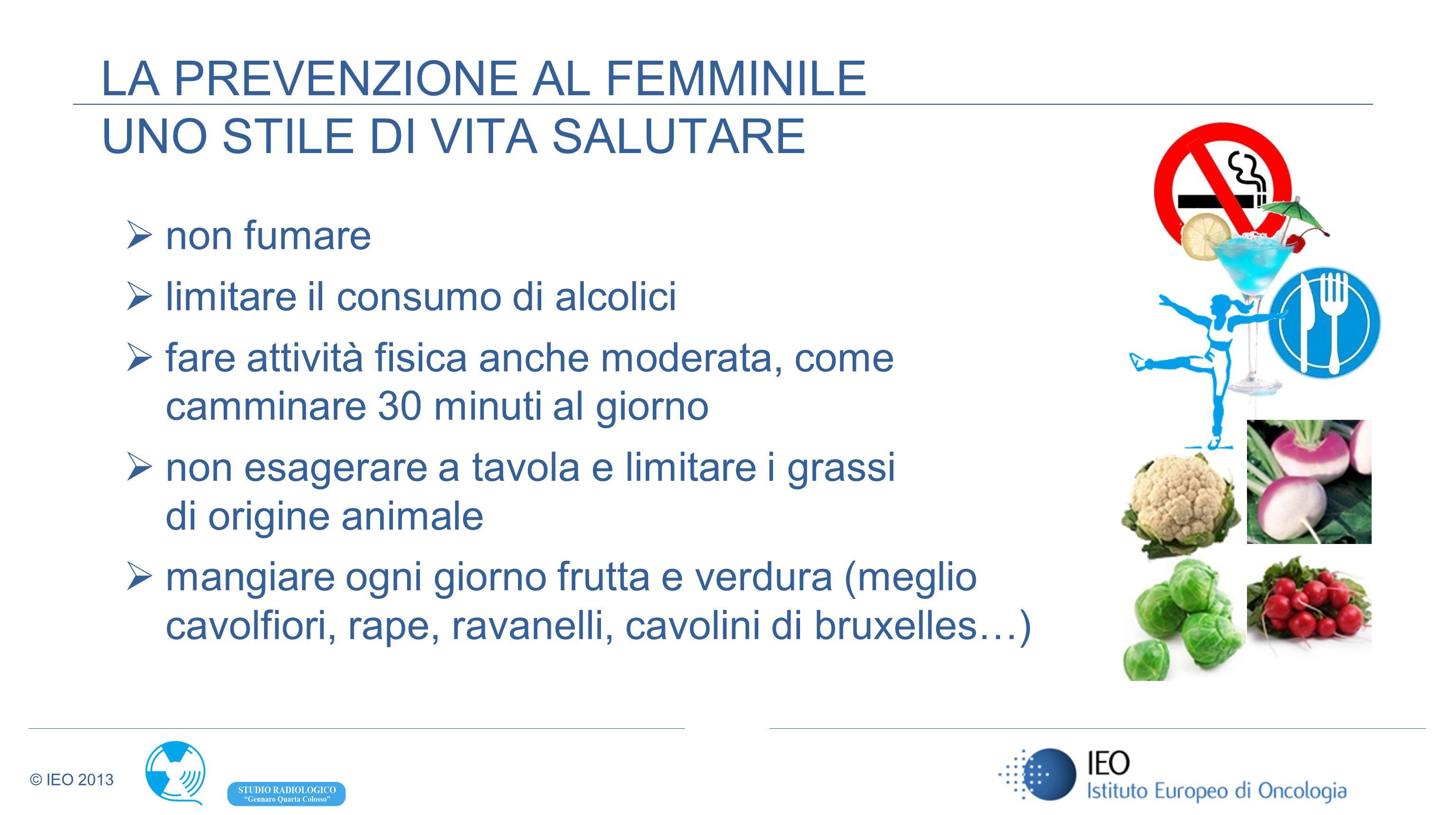 © IEO 2013 LA PREVENZIONE AL FEMMINILE UNO STILE DI VITA SALUTARE non fumare limitare il consumo di alcolici fare attività fisica anche moderata, come