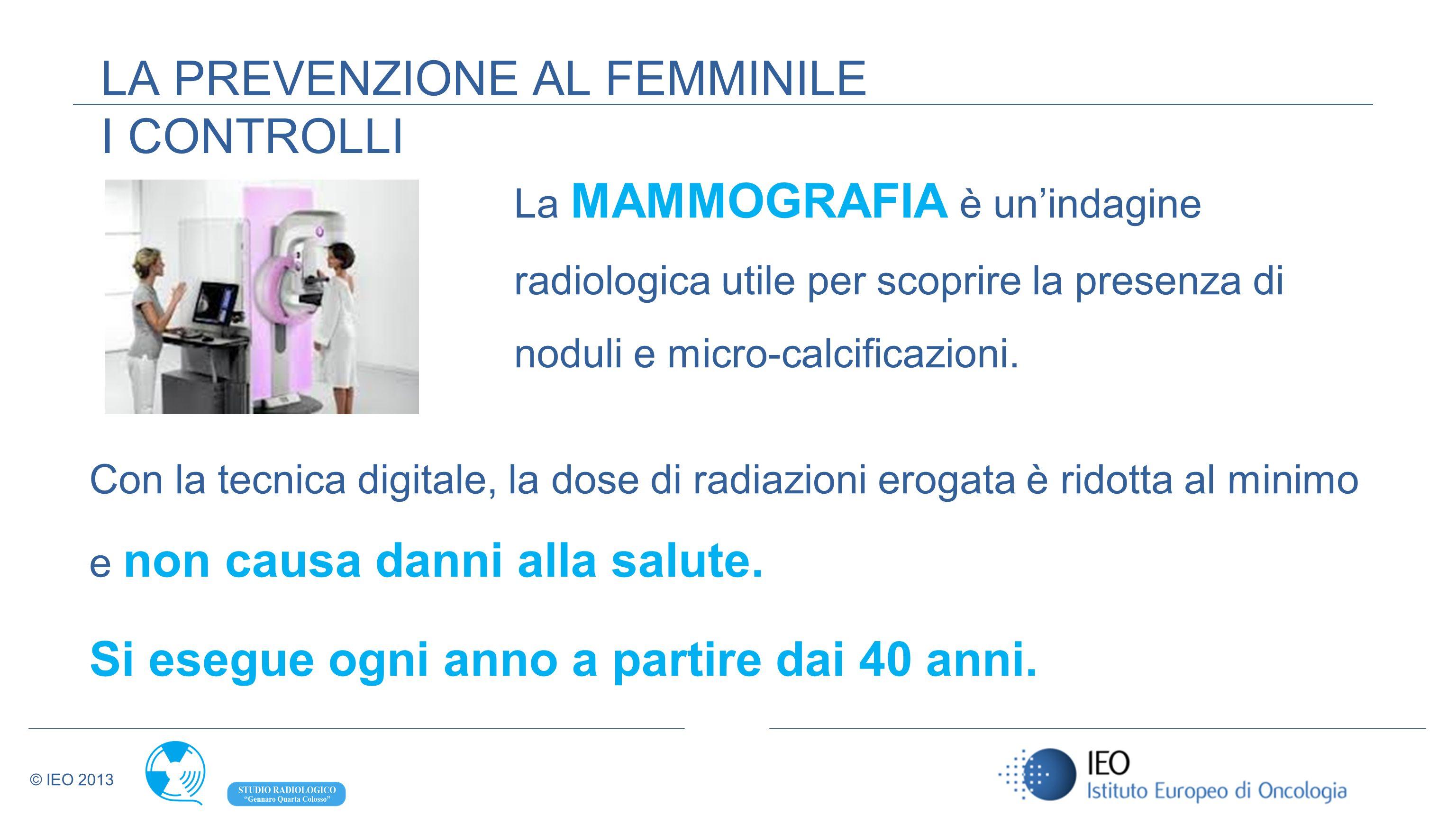 © IEO 2013 La MAMMOGRAFIA è unindagine radiologica utile per scoprire la presenza di noduli e micro-calcificazioni. Con la tecnica digitale, la dose d