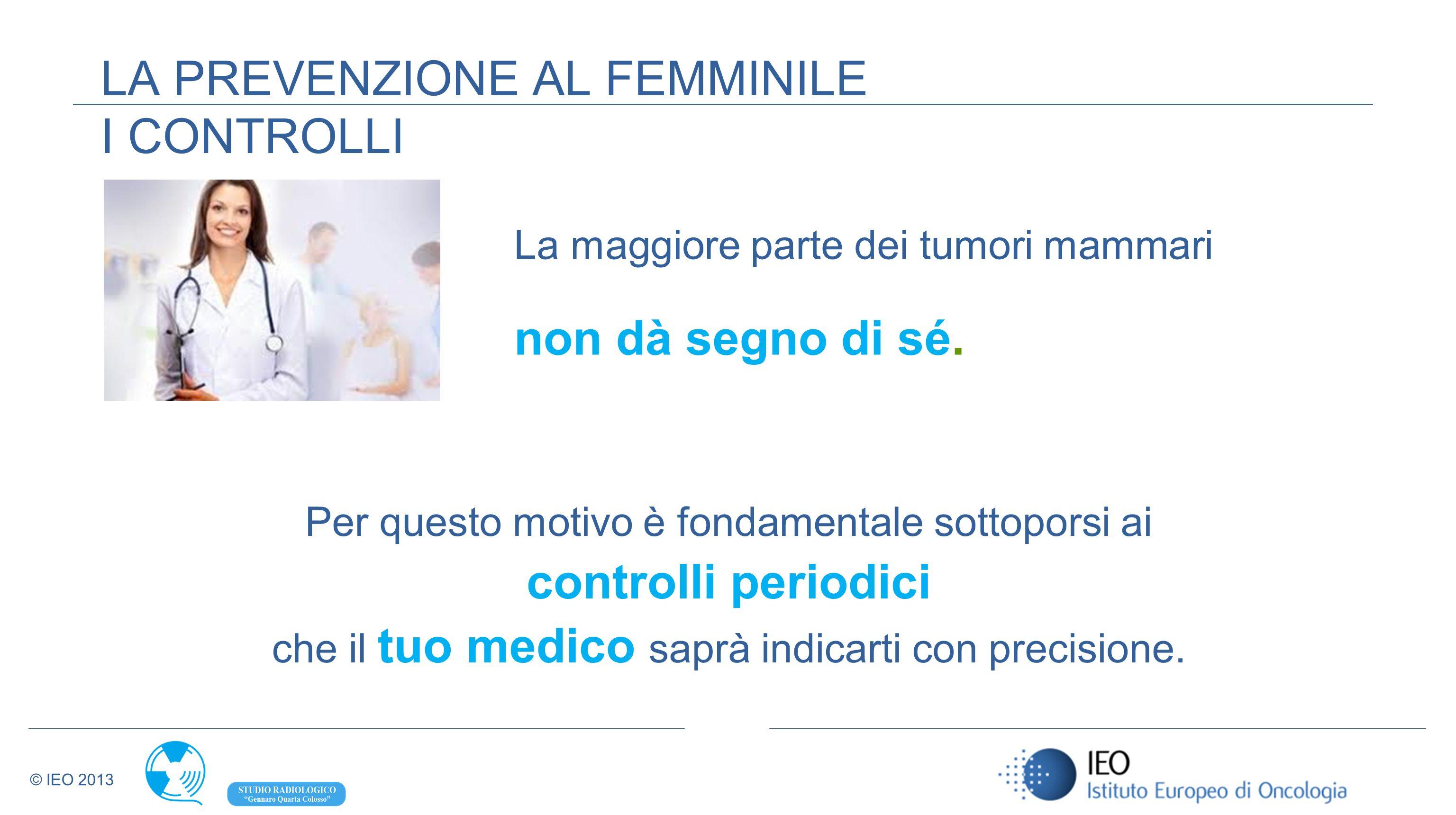 © IEO 2013 La maggiore parte dei tumori mammari non dà segno di sé. LA PREVENZIONE AL FEMMINILE I CONTROLLI Per questo motivo è fondamentale sottopors