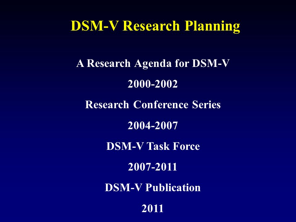 DSM-V Research Planning A Research Agenda for DSM-V 2000-2002 Research Conference Series 2004-2007 DSM-V Task Force 2007-2011 DSM-V Publication 2011