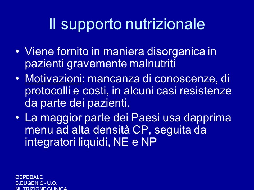 OSPEDALE S.EUGENIO - U.O. NUTRIZIONE CLINICA Il supporto nutrizionale Viene fornito in maniera disorganica in pazienti gravemente malnutriti Motivazio
