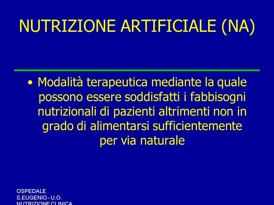OSPEDALE S.EUGENIO - U.O. NUTRIZIONE CLINICA NUTRIZIONE ARTIFICIALE (NA) Modalità terapeutica mediante la quale possono essere soddisfatti i fabbisogn