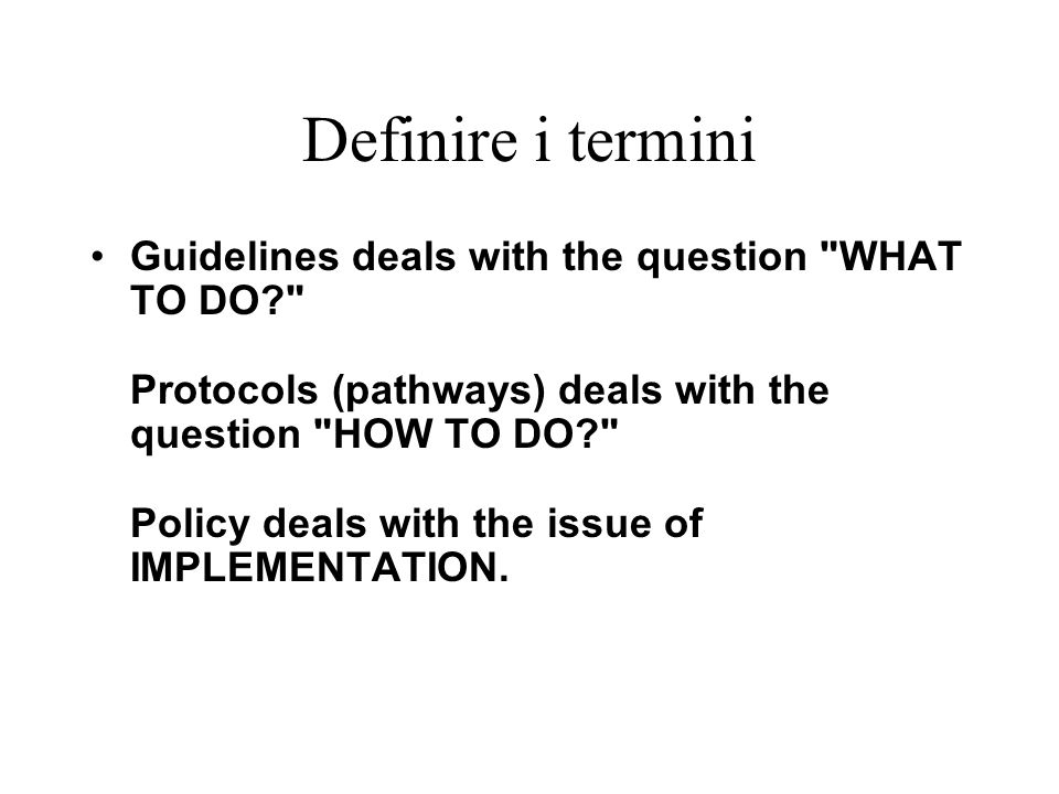 Definire i termini Guidelines deals with the question WHAT TO DO Protocols (pathways) deals with the question HOW TO DO Policy deals with the issue of IMPLEMENTATION.