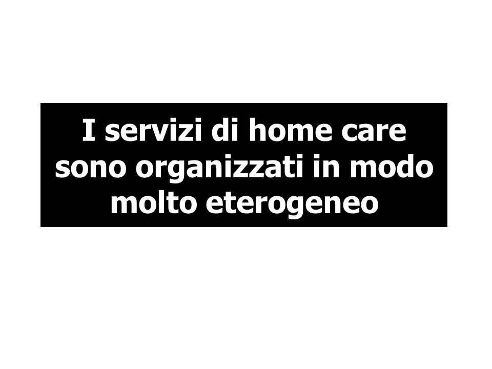 I servizi di home care sono organizzati in modo molto eterogeneo