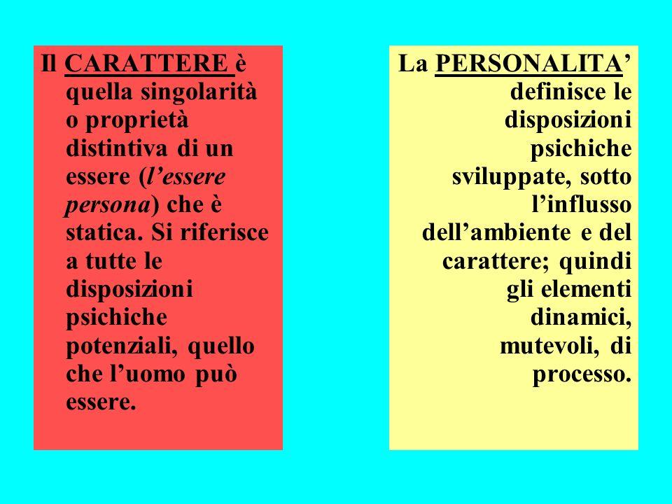 Il CARATTERE è quella singolarità o proprietà distintiva di un essere (lessere persona) che è statica. Si riferisce a tutte le disposizioni psichiche