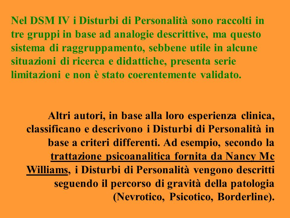 Nel DSM IV i Disturbi di Personalità sono raccolti in tre gruppi in base ad analogie descrittive, ma questo sistema di raggruppamento, sebbene utile i