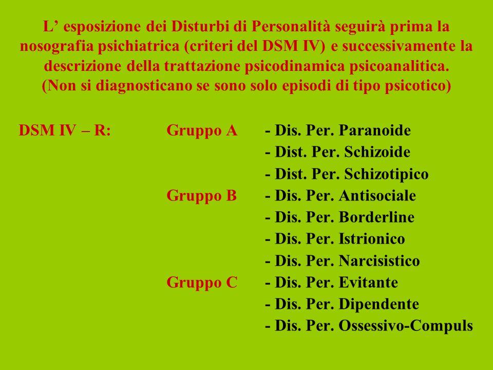 L esposizione dei Disturbi di Personalità seguirà prima la nosografia psichiatrica (criteri del DSM IV) e successivamente la descrizione della trattaz