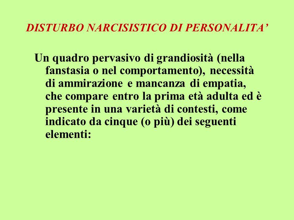 DISTURBO NARCISISTICO DI PERSONALITA Un quadro pervasivo di grandiosità (nella fanstasia o nel comportamento), necessità di ammirazione e mancanza di
