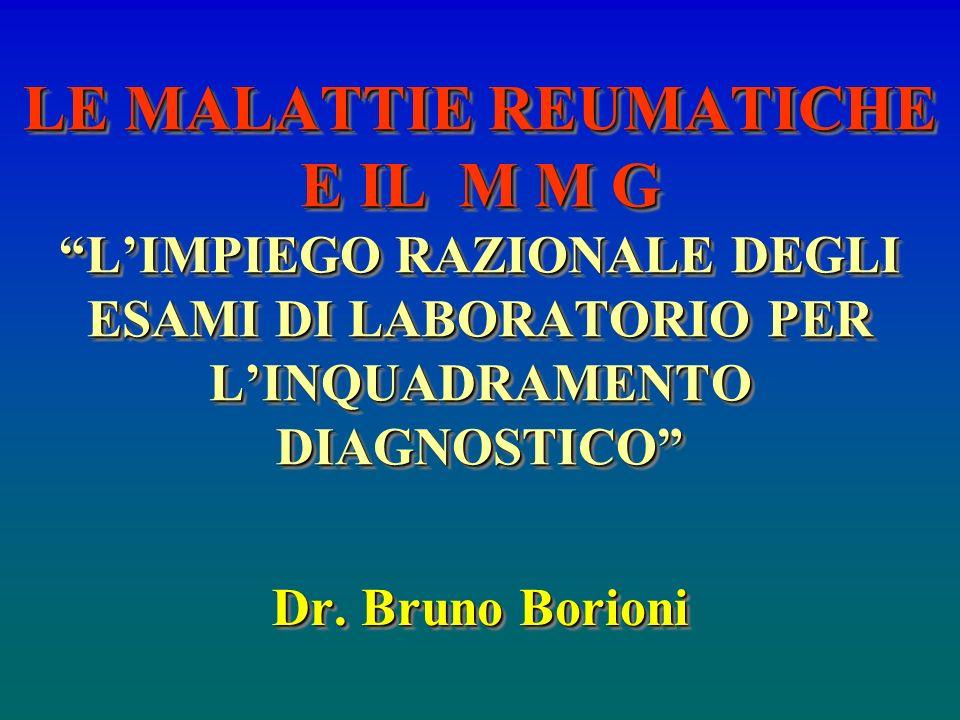 LE MALATTIE REUMATICHE E IL M M G LIMPIEGO RAZIONALE DEGLI ESAMI DI LABORATORIO PER LINQUADRAMENTO DIAGNOSTICO Dr. Bruno Borioni