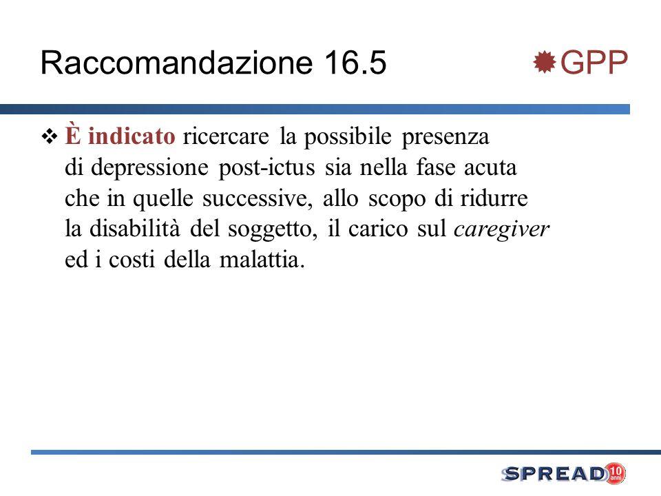 Raccomandazione 16.5 GPP È indicato ricercare la possibile presenza di depressione post-ictus sia nella fase acuta che in quelle successive, allo scop