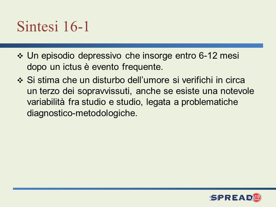 Sintesi 16-2 Formulare una diagnosi di depressione post-ictus richiede attenzione, in quanto esiste un elevato rischio di sovrastima e di sottostima diagnostica, in parte attribuibile alla presenza di sintomi somatici ed in parte alle differenti modalità di approccio degli esaminatori.