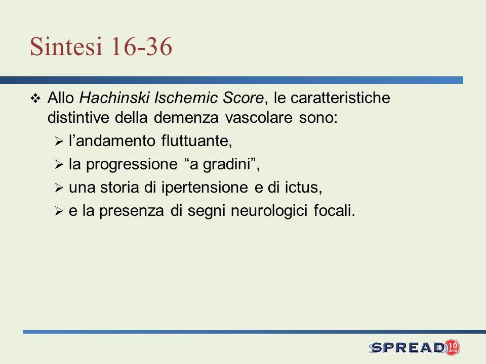 Sintesi 16-36 Allo Hachinski Ischemic Score, le caratteristiche distintive della demenza vascolare sono: landamento fluttuante, la progressione a grad