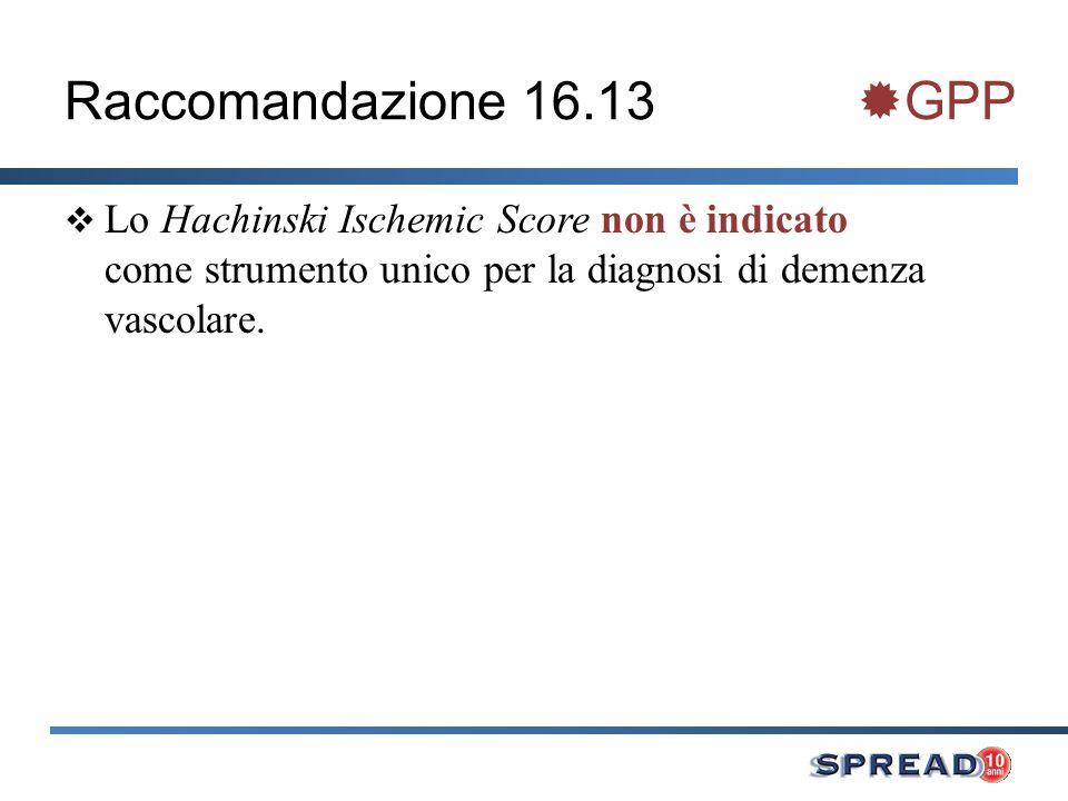 Raccomandazione 16.13 GPP Lo Hachinski Ischemic Score non è indicato come strumento unico per la diagnosi di demenza vascolare.