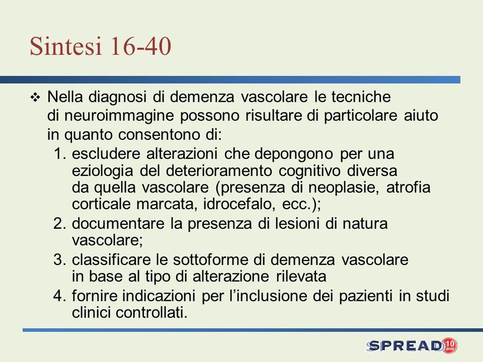 Sintesi 16-40 Nella diagnosi di demenza vascolare le tecniche di neuroimmagine possono risultare di particolare aiuto in quanto consentono di: 1.esclu