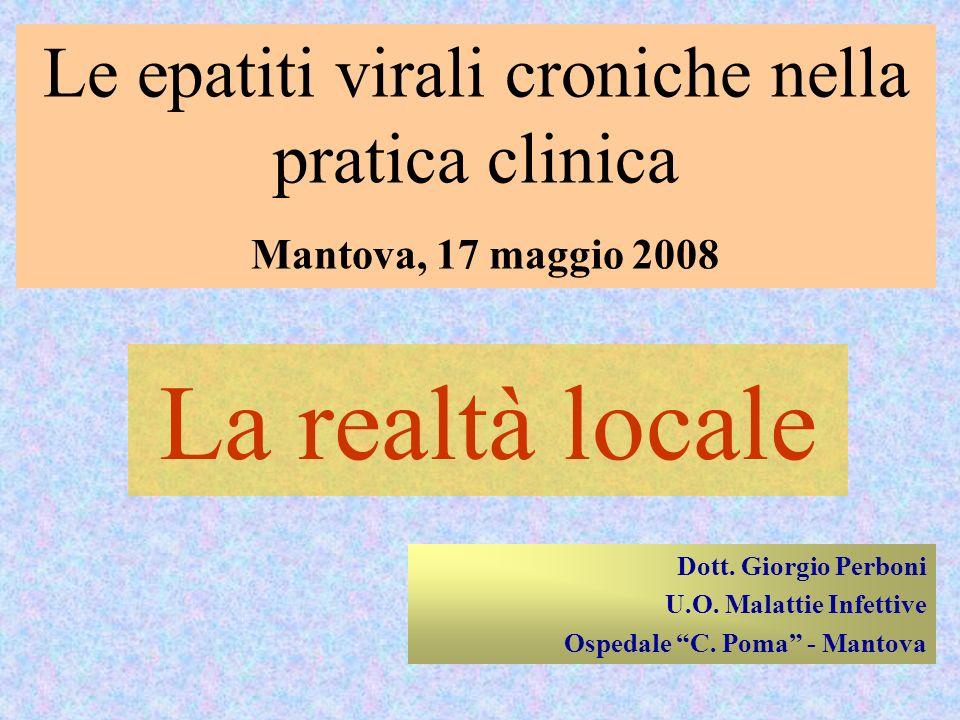 Le epatiti virali croniche nella pratica clinica Mantova, 17 maggio 2008 La realtà locale Dott. Giorgio Perboni U.O. Malattie Infettive Ospedale C. Po