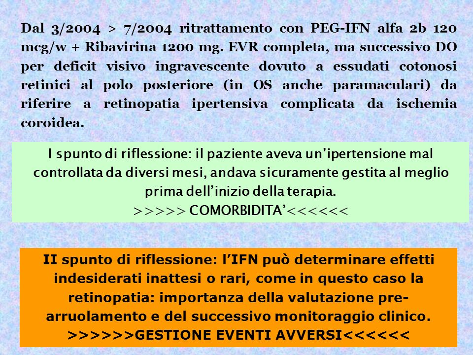 Dal 3/2004 > 7/2004 ritrattamento con PEG-IFN alfa 2b 120 mcg/w + Ribavirina 1200 mg. EVR completa, ma successivo DO per deficit visivo ingravescente