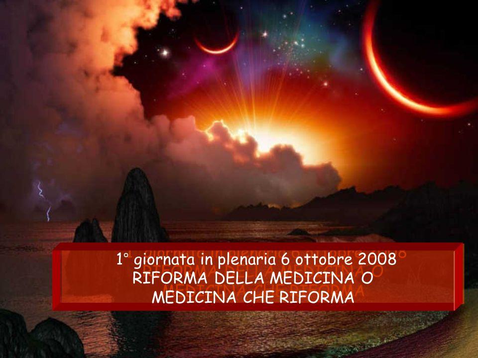 1° giornata in plenaria 6 ottobre 2008 RIFORMA DELLA MEDICINA O MEDICINA CHE RIFORMA 1° giornata in plenaria 6 ottobre 2008 RIFORMA DELLA MEDICINA O MEDICINA CHE RIFORMA