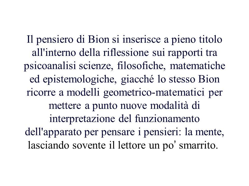 Il pensiero di Bion si inserisce a pieno titolo all'interno della riflessione sui rapporti tra psicoanalisi scienze, filosofiche, matematiche ed epist