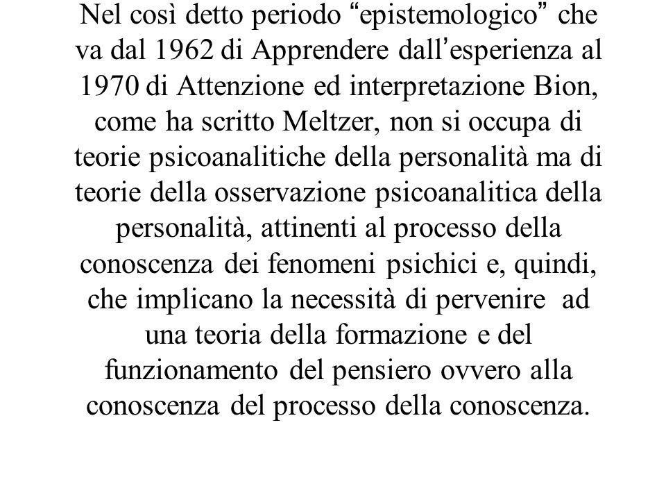 Nel così detto periodo epistemologico che va dal 1962 di Apprendere dallesperienza al 1970 di Attenzione ed interpretazione Bion, come ha scritto Melt