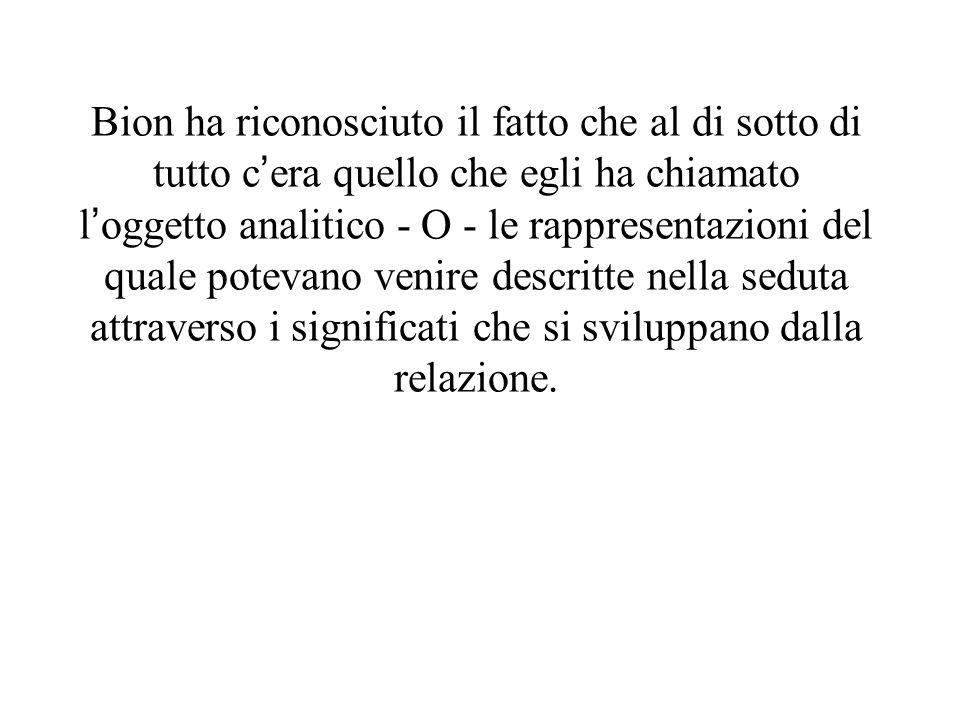 Bion ha riconosciuto il fatto che al di sotto di tutto cera quello che egli ha chiamato loggetto analitico - O - le rappresentazioni del quale potevan