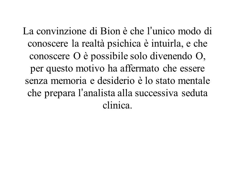La convinzione di Bion è che lunico modo di conoscere la realtà psichica è intuirla, e che conoscere O è possibile solo divenendo O, per questo motivo