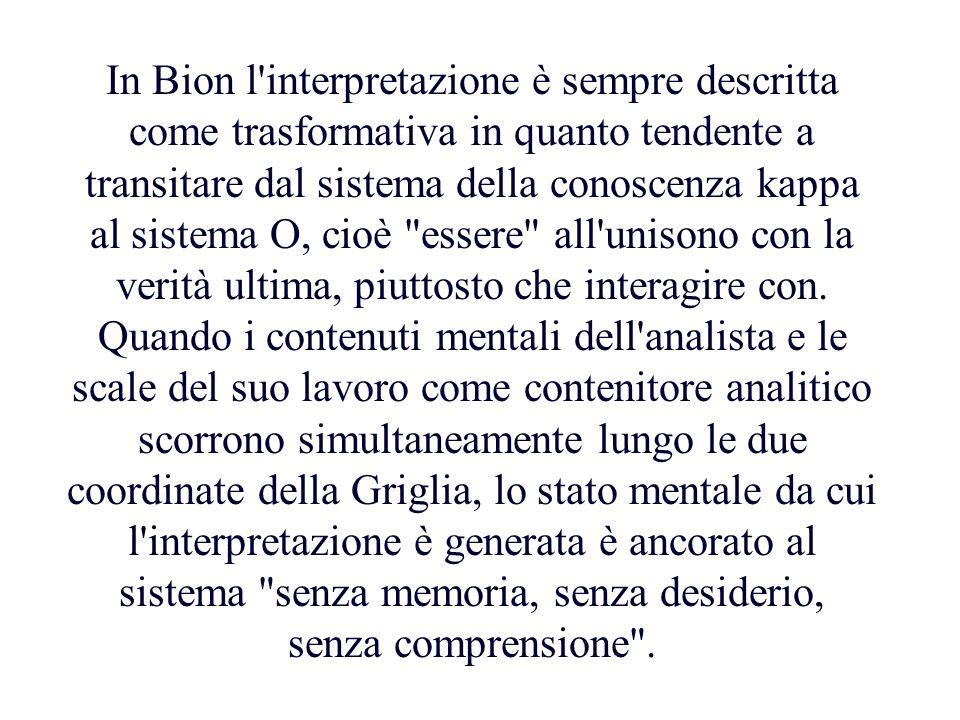 In Bion l'interpretazione è sempre descritta come trasformativa in quanto tendente a transitare dal sistema della conoscenza kappa al sistema O, cioè