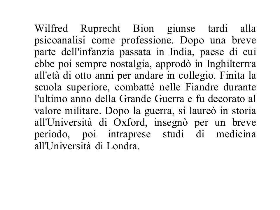 Wilfred Ruprecht Bion giunse tardi alla psicoanalisi come professione. Dopo una breve parte dell'infanzia passata in India, paese di cui ebbe poi semp