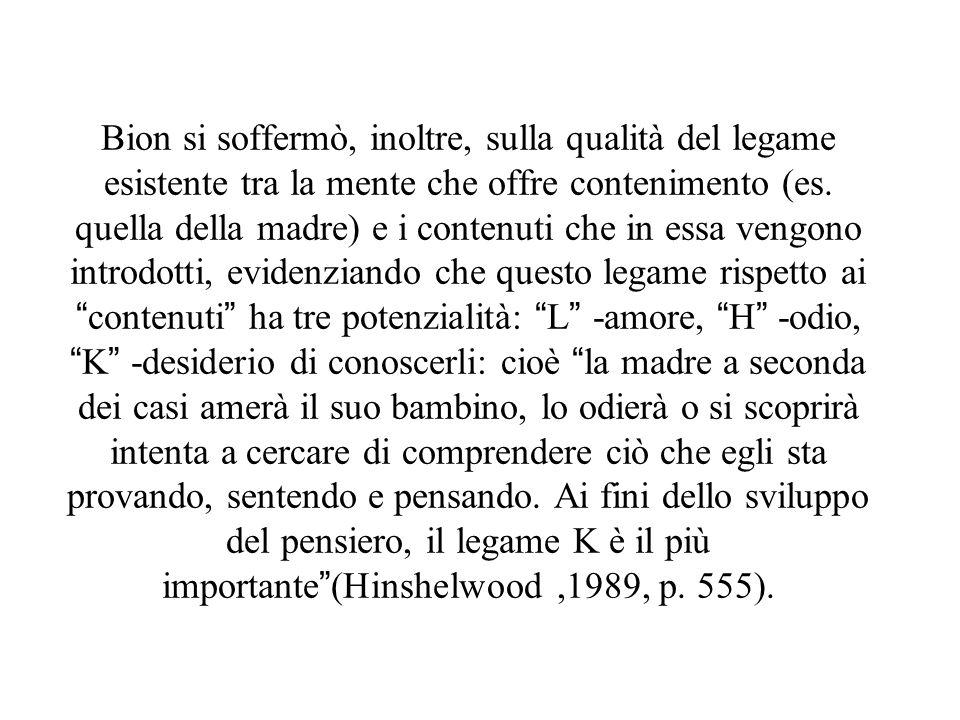 Bion si soffermò, inoltre, sulla qualità del legame esistente tra la mente che offre contenimento (es. quella della madre) e i contenuti che in essa v