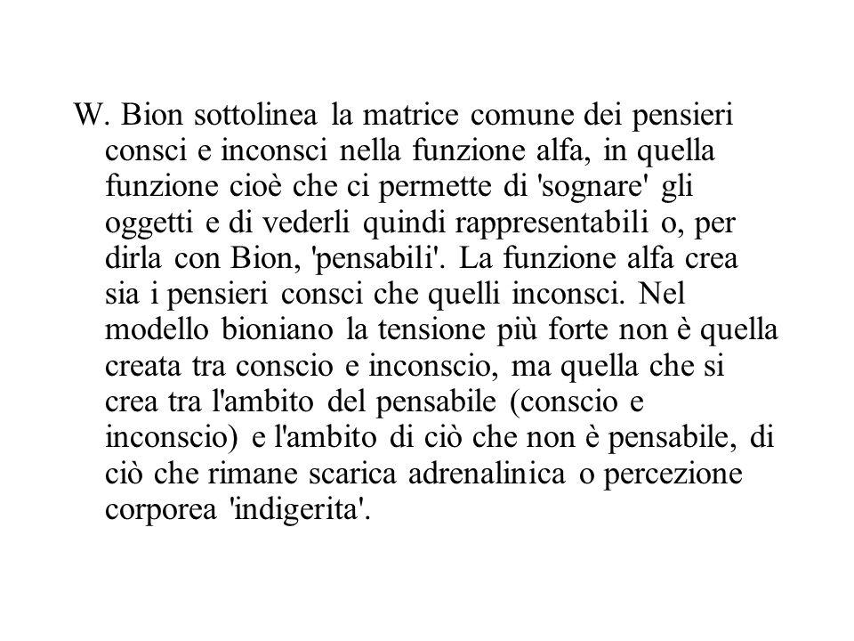 W. Bion sottolinea la matrice comune dei pensieri consci e inconsci nella funzione alfa, in quella funzione cioè che ci permette di 'sognare' gli ogge